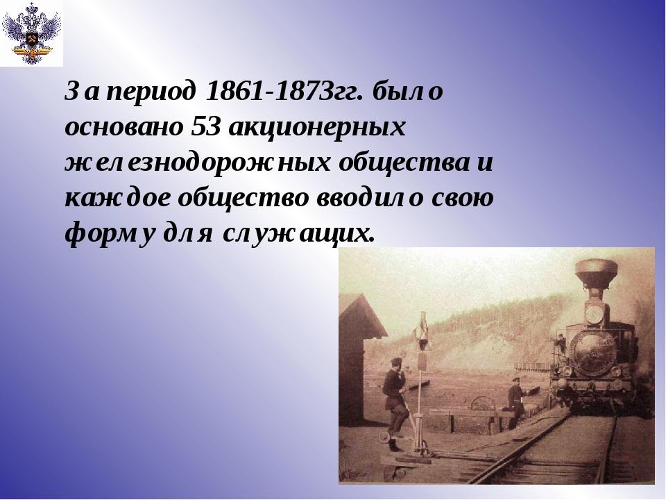 За период 1861-1873гг. было основано 53 акционерных железнодорожных общества...