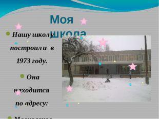 Моя школа. Нашу школу построили в 1973 году. Она находится по адресу: Московс