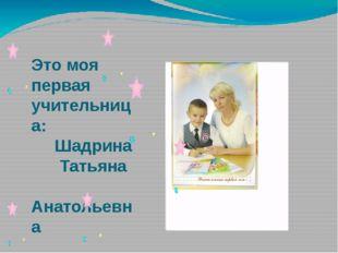 Это моя первая учительница: Шадрина Татьяна Анатольевна