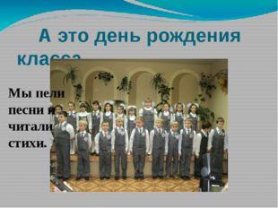 А это день рождения класса. Мы пели песни и читали стихи. Мы пели песни и ра