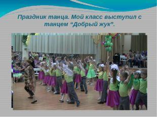"""Праздник танца. Мой класс выступил с танцем """"Добрый жук""""."""