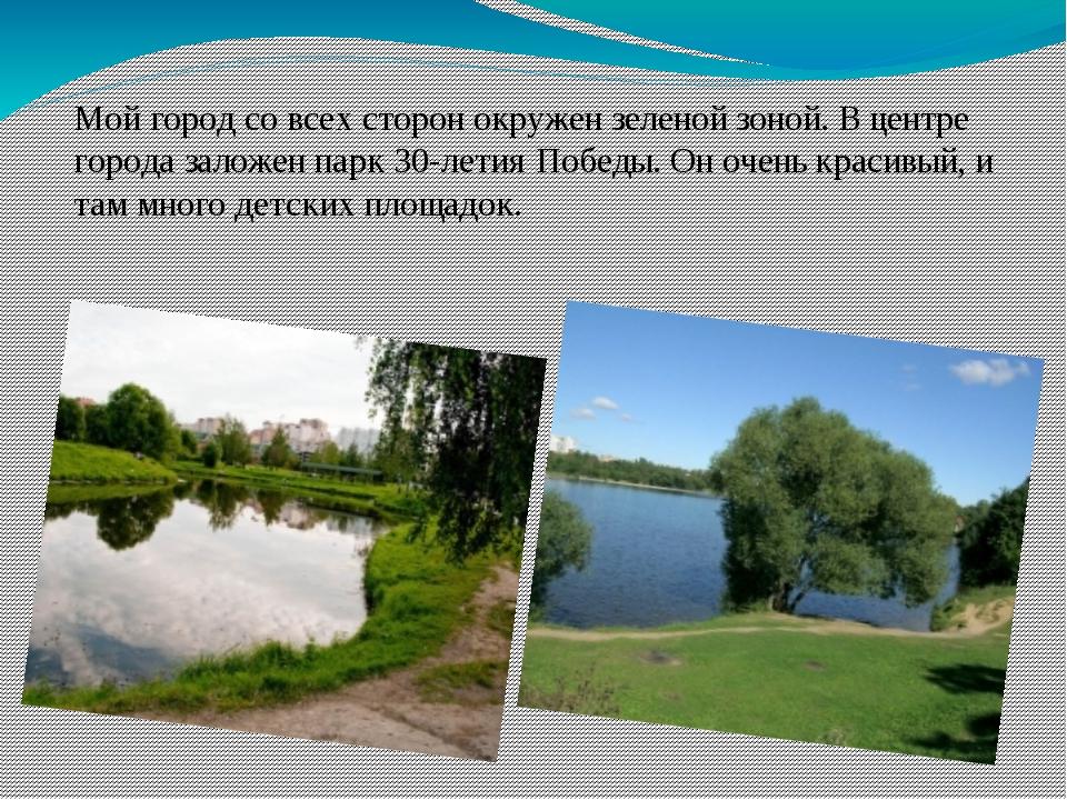 Мой город со всех сторон окружен зеленой зоной. В центре города заложен парк...
