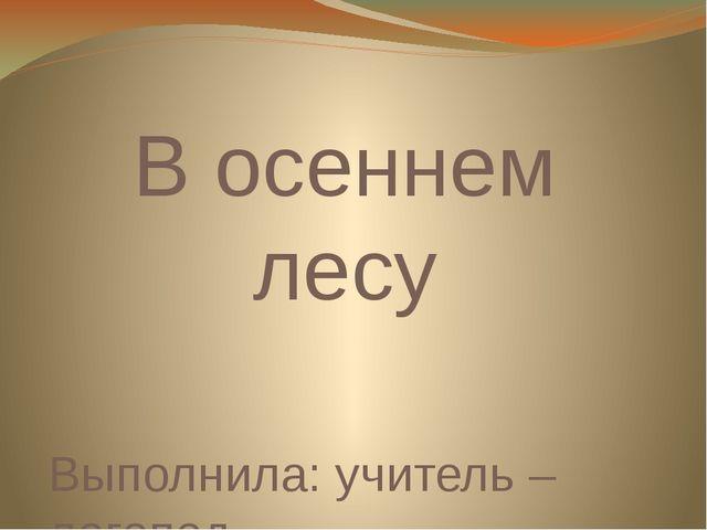 В осеннем лесу Выполнила: учитель – логопед Ерошко Е.А.
