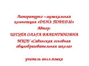 Литературно –музыкальная композиция «ДЕНЬ ПОБЕДЫ» Автор: ШТЭПА ОЛЬГА ВАЛЕНТИ