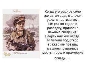 Когда его родное село захватил враг, мальчик ушел к партизанам. Не раз он ход