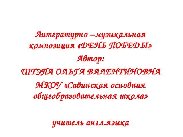 Литературно –музыкальная композиция «ДЕНЬ ПОБЕДЫ» Автор: ШТЭПА ОЛЬГА ВАЛЕНТИ...