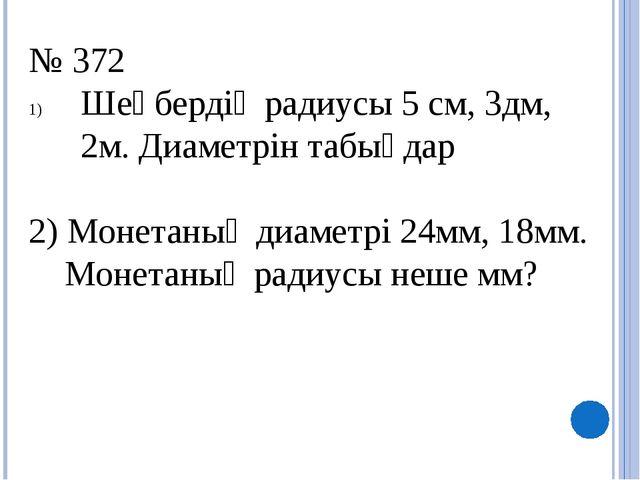 № 372 Шеңбердің радиусы 5 см, 3дм, 2м. Диаметрін табыңдар 2) Монетаның диамет...