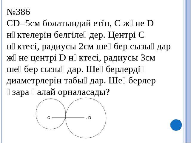 №386 CD=5см болатындай етіп, C және D нүктелерін белгілеңдер. Центрі C нүктес...