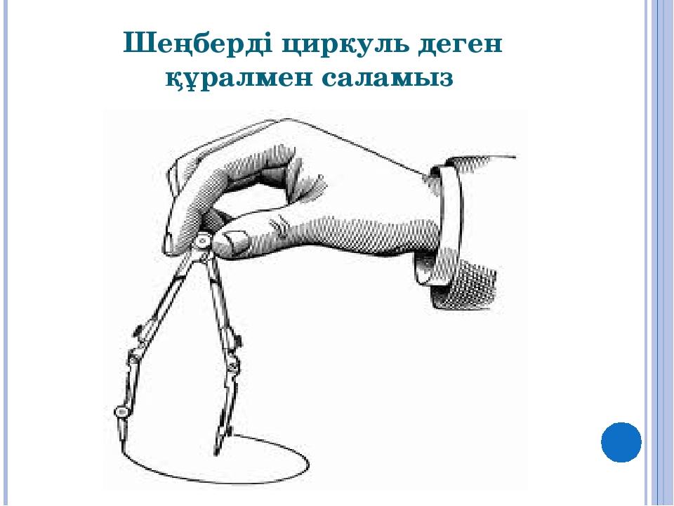 Шеңберді циркуль деген құралмен саламыз