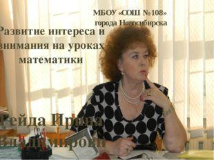 МБОУ «СОШ № 108» города Новосибирска Развитие интереса и внимания на уроках м