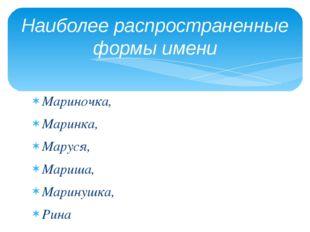 Мариночка, Маринка, Маруся, Мариша, Маринушка, Рина Мери. Наиболее распростра