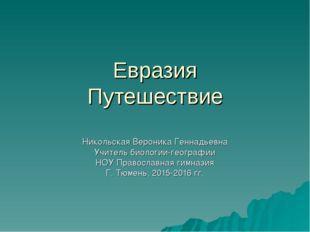 Евразия Путешествие Никольская Вероника Геннадьевна Учитель биологии-географи