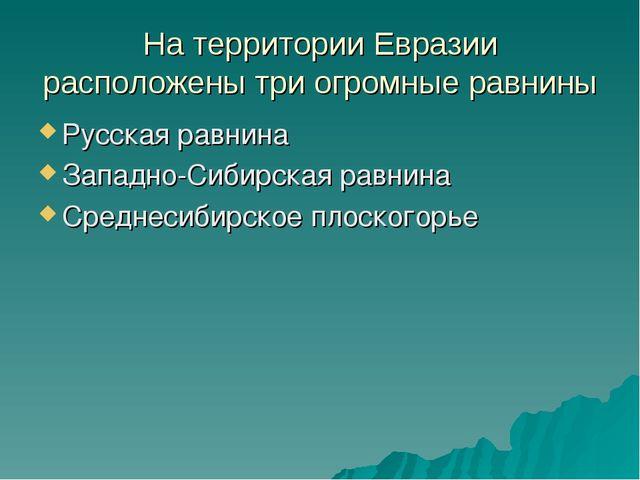 На территории Евразии расположены три огромные равнины Русская равнина Западн...