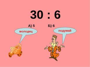 30 : 6 Б) 6 А) 5 подумай молодец