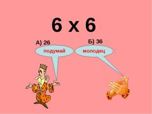 6 х 6 А) 26 Б) 36 подумай молодец