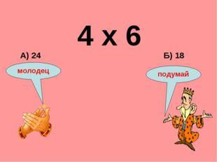 4 х 6 Б) 18 А) 24 подумай молодец