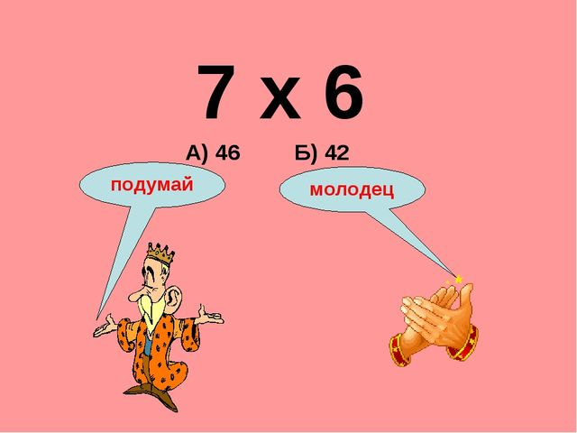 7 х 6 А) 46 Б) 42 подумай молодец
