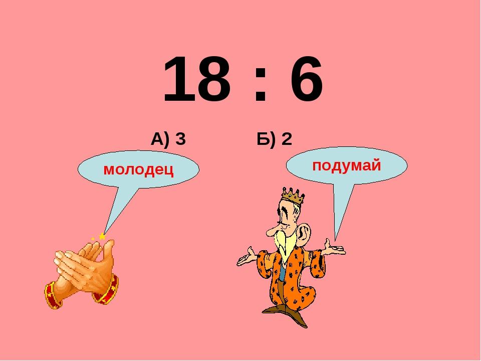 18 : 6 Б) 2 А) 3 подумай молодец