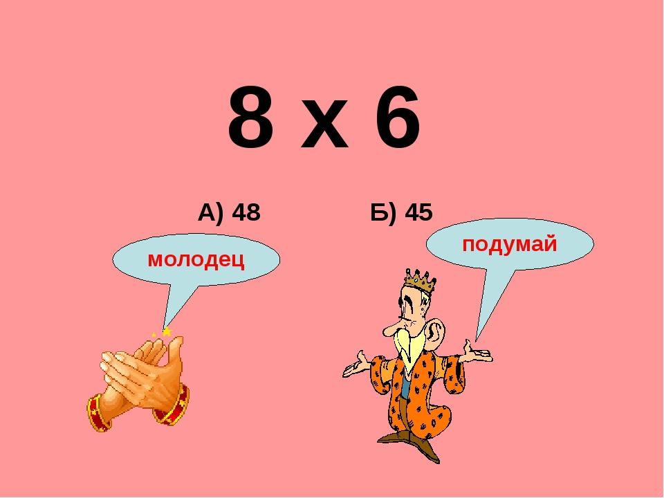 8 х 6 Б) 45 А) 48 подумай молодец