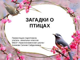 ЗАГАДКИ О ПТИЦАХ Презентацию подготовила учитель начальных классов МБОУ «Крас