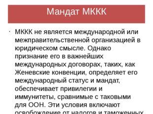 Мандат МККК МККК не является международной или межправительственной организац