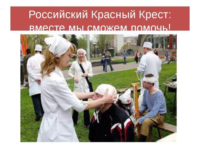 Российский Красный Крест: вместе мы сможем помочь! .