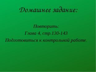 Домашнее задание: Повторить: Глава 4, стр.130-143 Подготовиться к контрольной