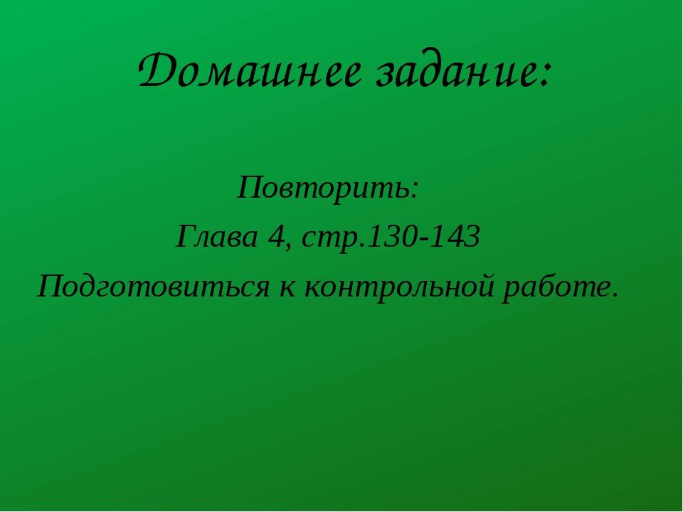 Домашнее задание: Повторить: Глава 4, стр.130-143 Подготовиться к контрольной...