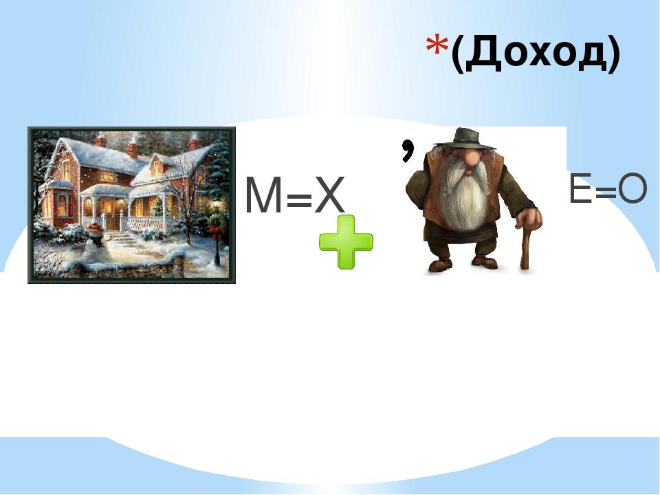 (Доход) М=Х Е=О