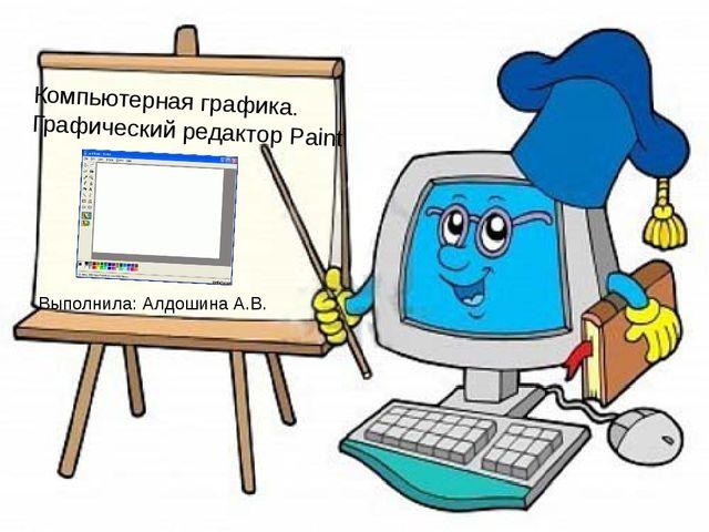 Компьютерная графика. Графический редактор Paint Выполнила: Алдошина А.В.