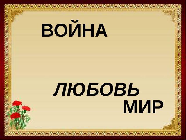 ВОЙНА ЛЮБОВЬ МИР