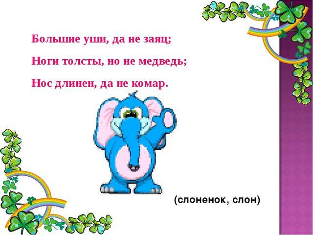 Большие уши, да не заяц; Ноги толсты, но не медведь; Нос длинен, да не комар....