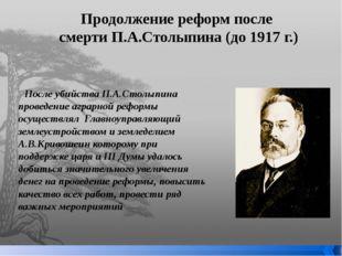 Продолжение реформ после смерти П.А.Столыпина (до 1917 г.) После убийства П.А