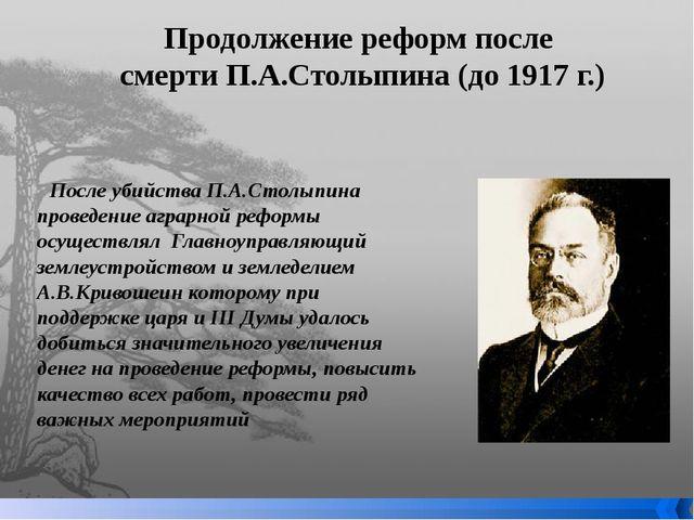 Продолжение реформ после смерти П.А.Столыпина (до 1917 г.) После убийства П.А...