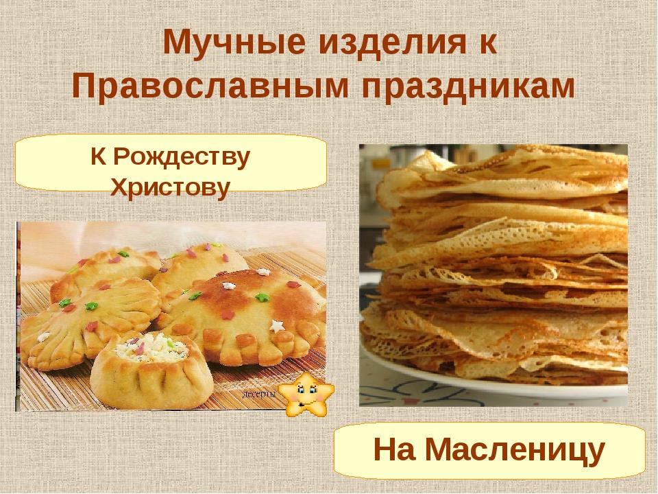 Мучные изделия к Православным праздникам К Рождеству Христову На Масленицу