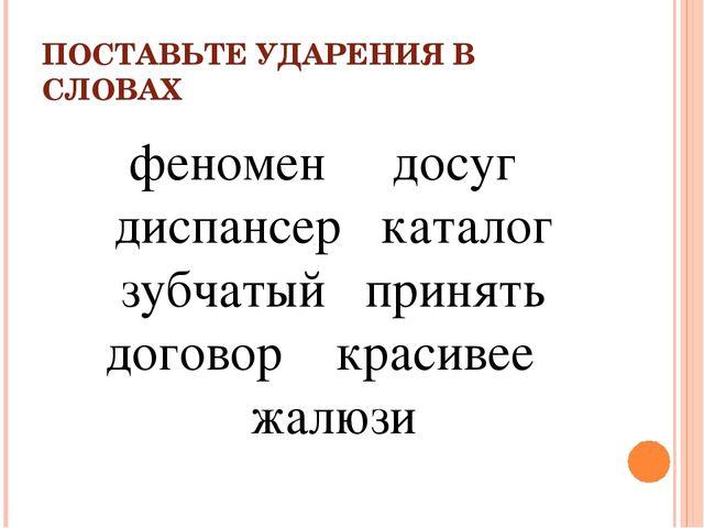 ПОСТАВЬТЕ УДАРЕНИЯ В СЛОВАХ феномен досуг диспансер каталог зубчатый принять...