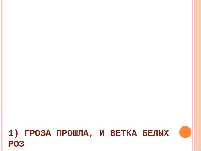 1) ГРОЗА ПРОШЛА, И ВЕТКА БЕЛЫХ РОЗ В ОКНО МНЕ ДЫШИТ АРОМАТОМ. 2) В ЛЬДИСТОМ,...
