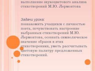 Цель урока: выполнение звукоцветового анализа стихотворений М.Ю. Лермонтова З