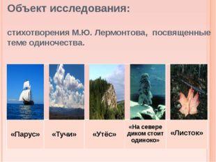 Объект исследования: стихотворения М.Ю. Лермонтова, посвященные теме одиночес