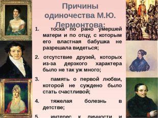 Причины одиночества М.Ю. Лермонтова: 1.тоска по рано умершей матери и по отц