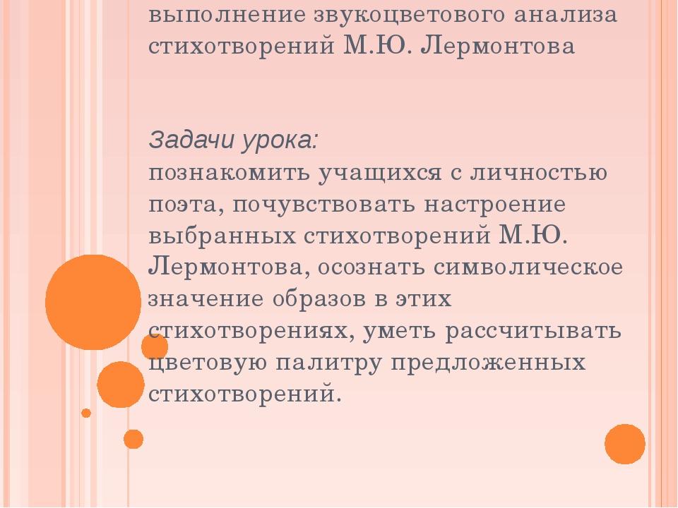 Цель урока: выполнение звукоцветового анализа стихотворений М.Ю. Лермонтова З...