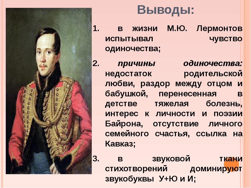 Выводы: 1.в жизни М.Ю. Лермонтов испытывал чувство одиночества; 2.причины о...