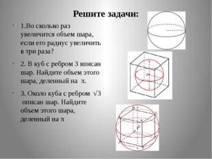 Решите задачи: 1.Во сколько раз увеличится объем шара, если его радиус увелич