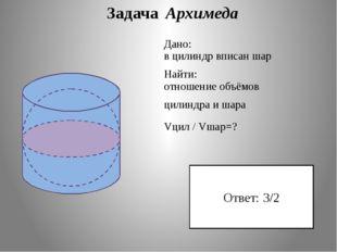 Задача Архимеда Дано: в цилиндр вписан шар Найти: отношение объёмов цилиндра