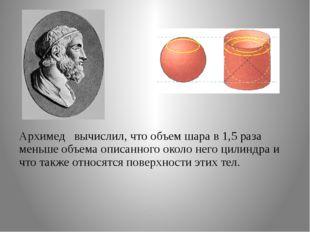 Архимед вычислил, что объем шара в 1,5 раза меньше объема описанного около н