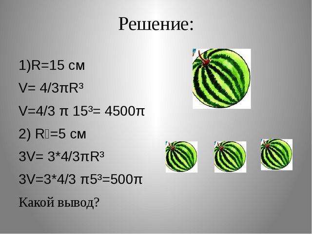 Решение: 1)R=15 cм V= 4/3πR³ V=4/3 π 15³= 4500π 2) R₁=5 cм 3V= 3*4/3πR³ 3V=3*...