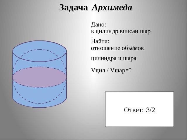 Задача Архимеда Дано: в цилиндр вписан шар Найти: отношение объёмов цилиндра...