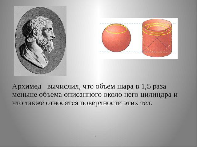Архимед вычислил, что объем шара в 1,5 раза меньше объема описанного около н...