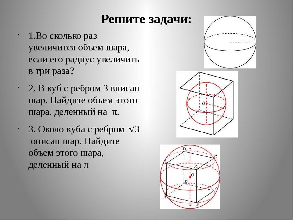Решите задачи: 1.Во сколько раз увеличится объем шара, если его радиус увелич...