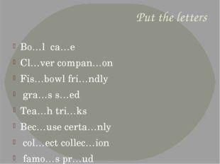 Put the letters Bo…l ca…e Cl…ver compan…on Fis…bowl fri…ndly gra…s s…ed Tea…h